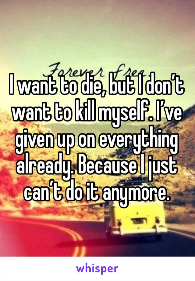 I want to die, but I don't want to kill myself. I've given up on everything already. Because I just can't do it anymore.