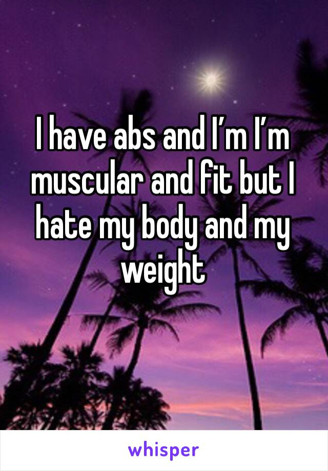 I have abs and I'm I'm muscular and fit but I hate my body and my weight