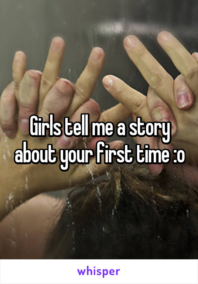 Girls tell me a story about your first time :o