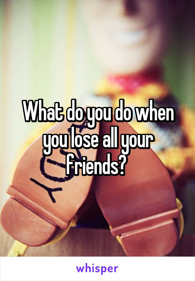 What do you do when you lose all your friends?