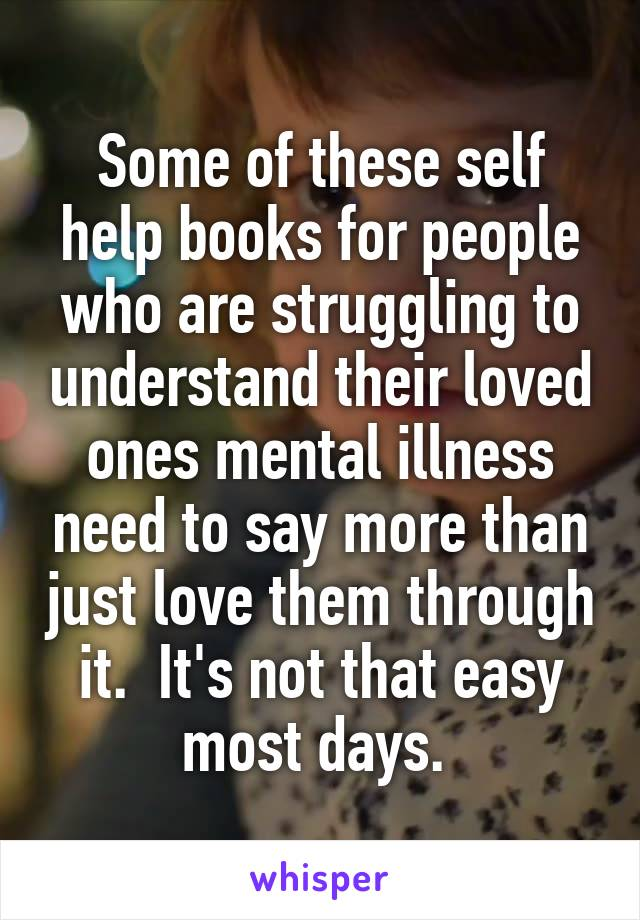 Some of these self help books for people who are struggling to understand their loved ones mental illness need to say more than just love them through it.  It's not that easy most days.