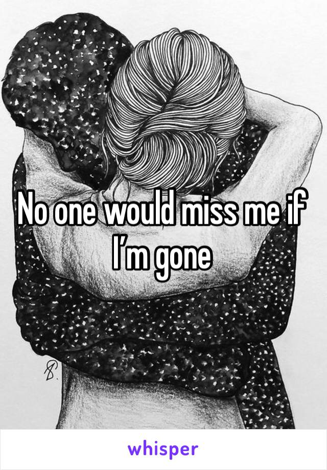 No one would miss me if I'm gone