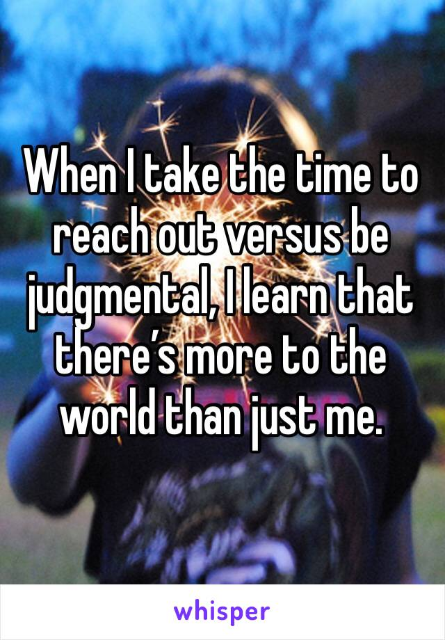 When I take the time to reach out versus be judgmental, I learn that there's more to the world than just me.