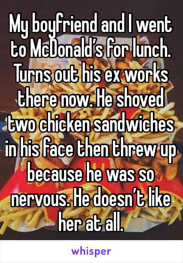 My boyfriend and I went to McDonald's for lunch. Turns out his ex works there now. He shoved two chicken sandwiches in his face then threw up because he was so nervous. He doesn't like her at all.