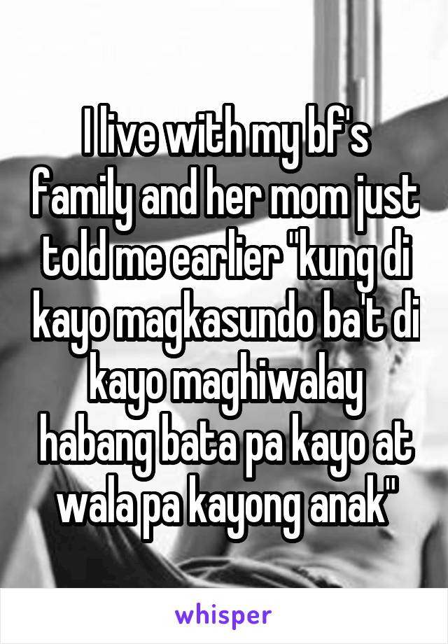 """I live with my bf's family and her mom just told me earlier """"kung di kayo magkasundo ba't di kayo maghiwalay habang bata pa kayo at wala pa kayong anak"""""""