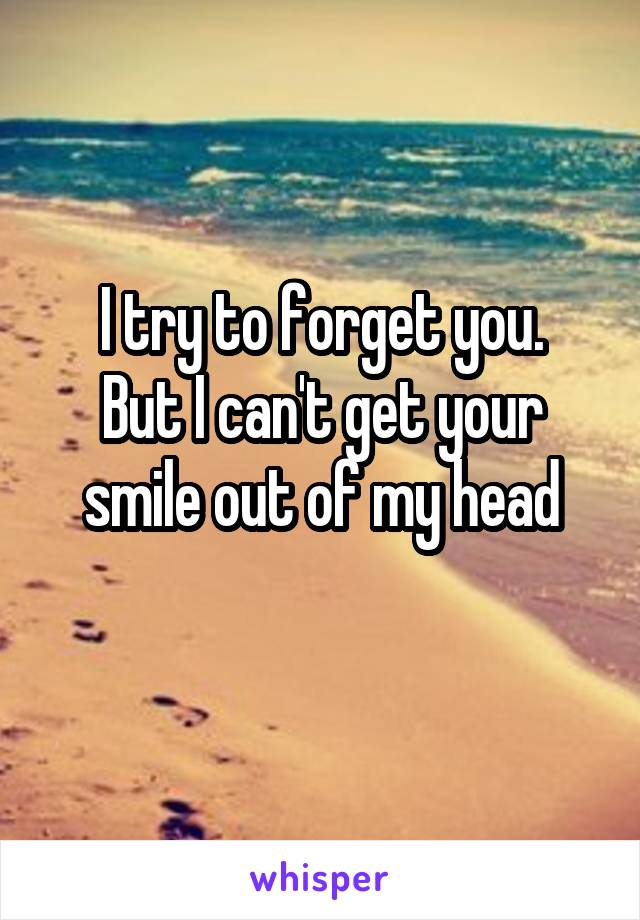 I try to forget you. But I can't get your smile out of my head