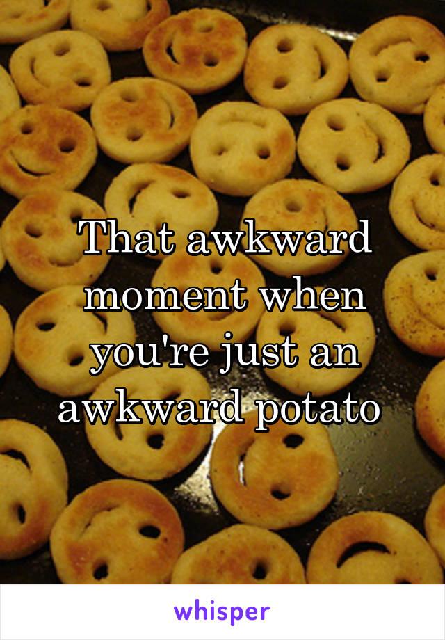 That awkward moment when you're just an awkward potato