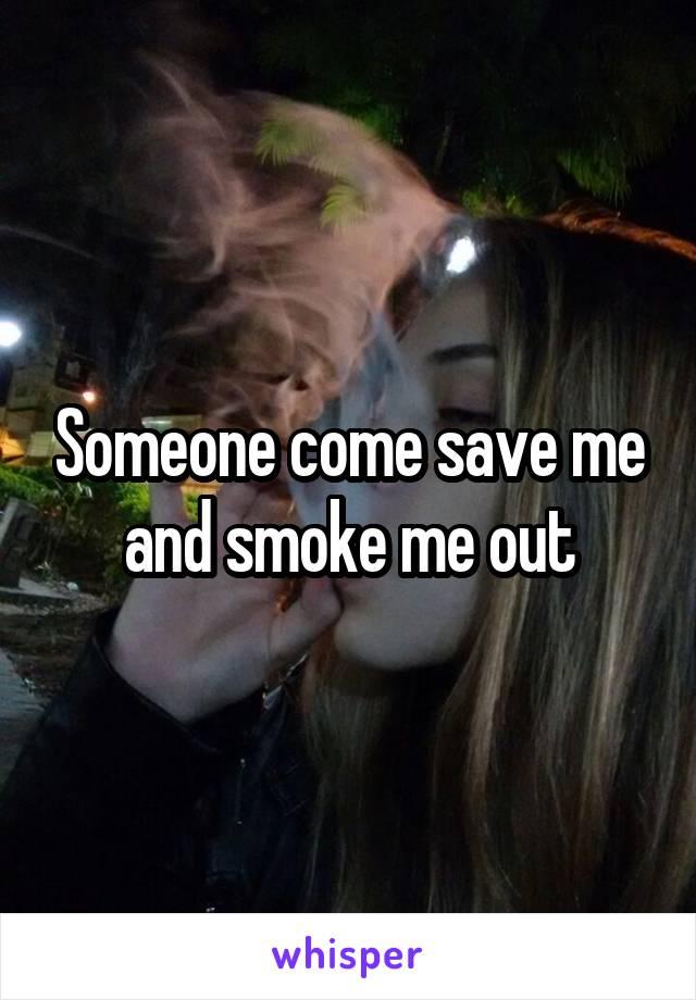 Someone come save me and smoke me out