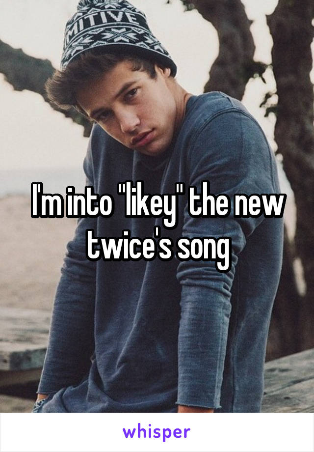 """I'm into """"likey"""" the new twice's song"""