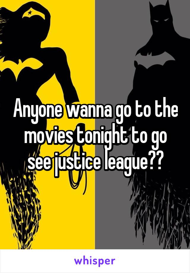 Anyone wanna go to the movies tonight to go see justice league??