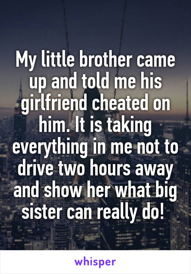 My little brother came up and told me his girlfriend cheated on him. It is taking everything in me not to drive two hours away and show her what big sister can really do!