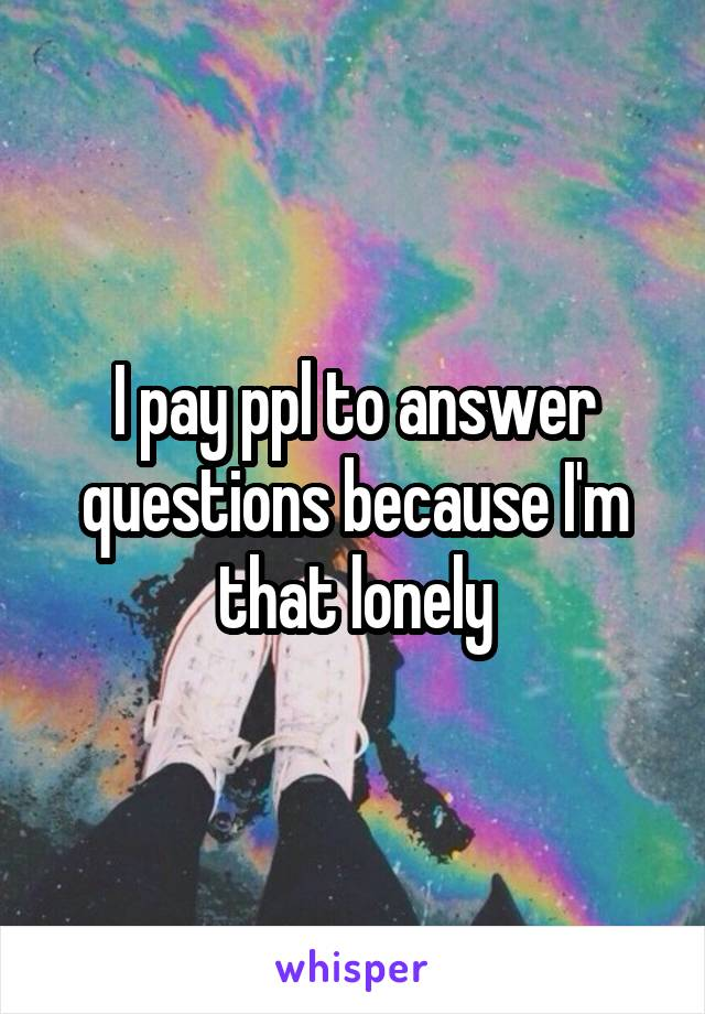 I pay ppl to answer questions because I'm that lonely