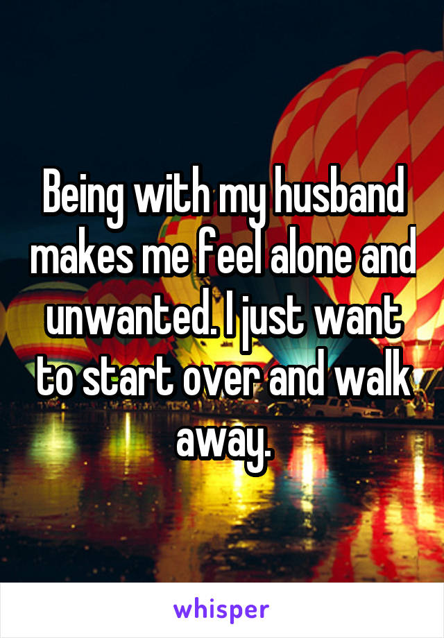 Being with my husband makes me feel alone and unwanted. I just want to start over and walk away.