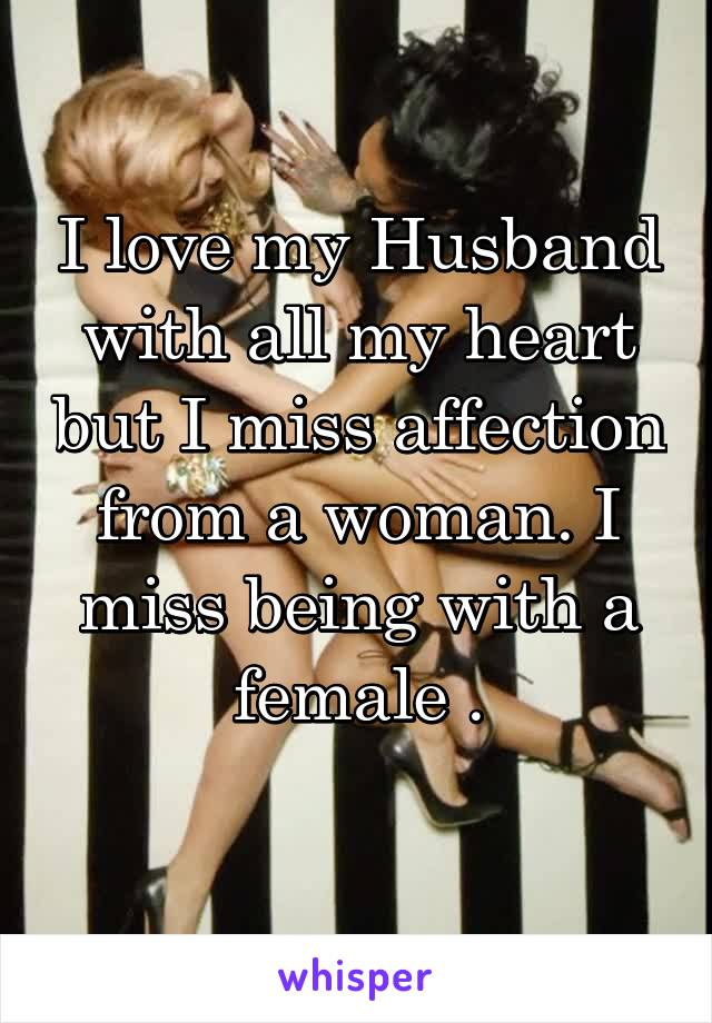 I love my Husband with all my heart but I miss affection from a woman. I miss being with a female .