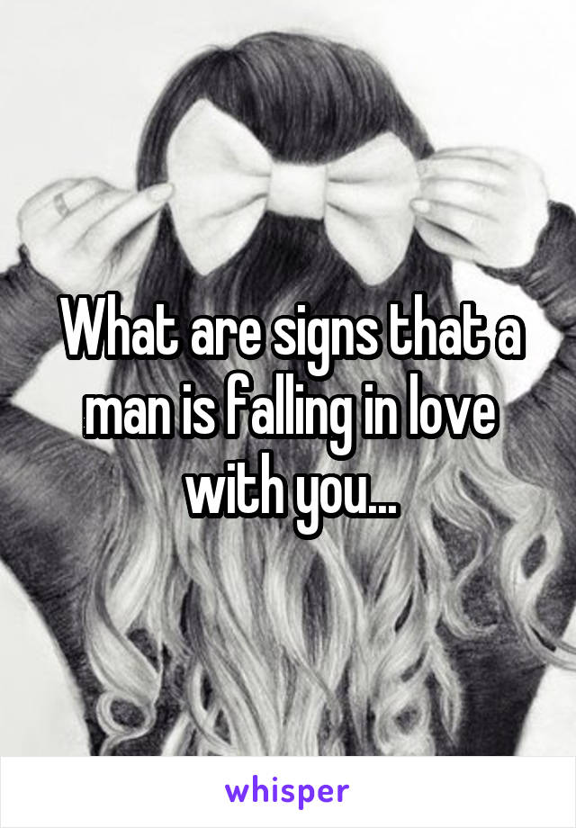 What are signs that a man is falling in love with you...