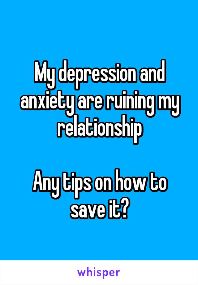 My depression and anxiety are ruining my relationship  Any tips on how to save it?