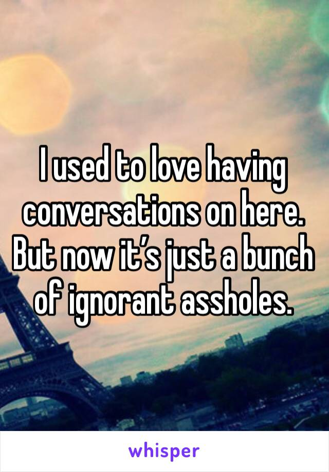 I used to love having conversations on here. But now it's just a bunch of ignorant assholes.