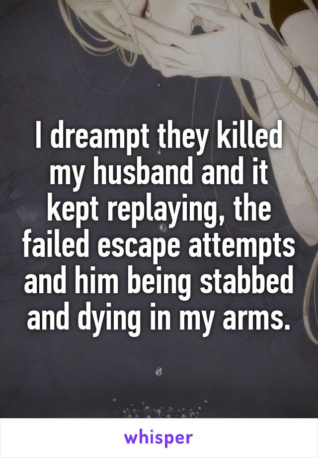 I dreampt they killed my husband and it kept replaying, the failed escape attempts and him being stabbed and dying in my arms.
