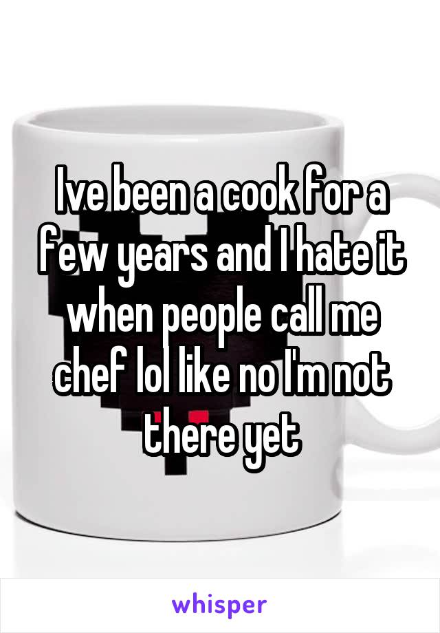 Ive been a cook for a few years and I hate it when people call me chef lol like no I'm not there yet