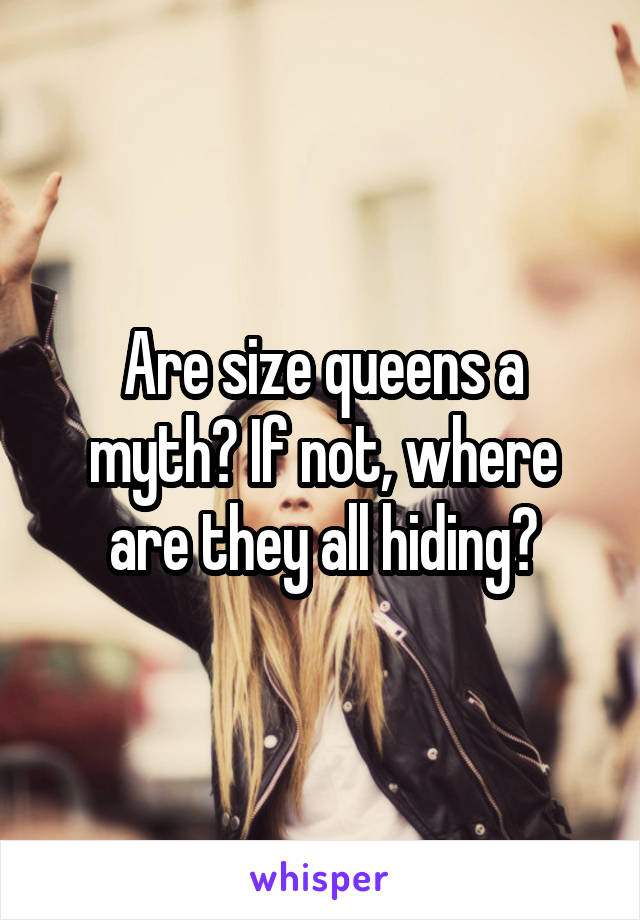 Are size queens a myth? If not, where are they all hiding?