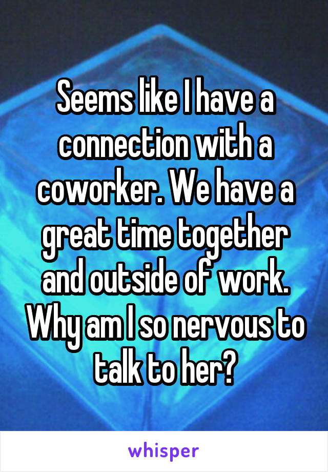 Seems like I have a connection with a coworker. We have a great time together and outside of work. Why am I so nervous to talk to her?