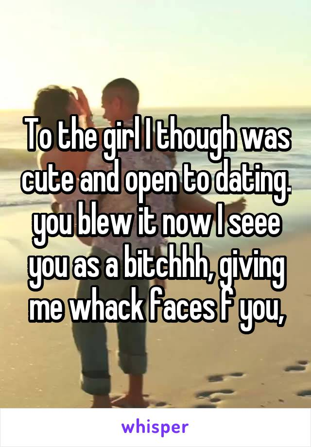 To the girl I though was cute and open to dating. you blew it now I seee you as a bitchhh, giving me whack faces f you,