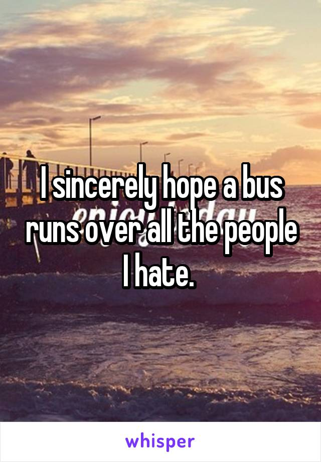 I sincerely hope a bus runs over all the people I hate.