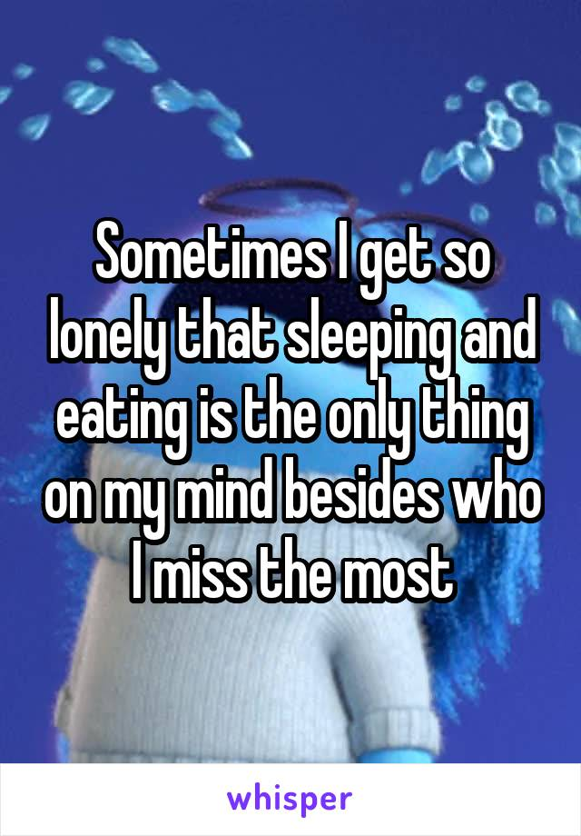 Sometimes I get so lonely that sleeping and eating is the only thing on my mind besides who I miss the most