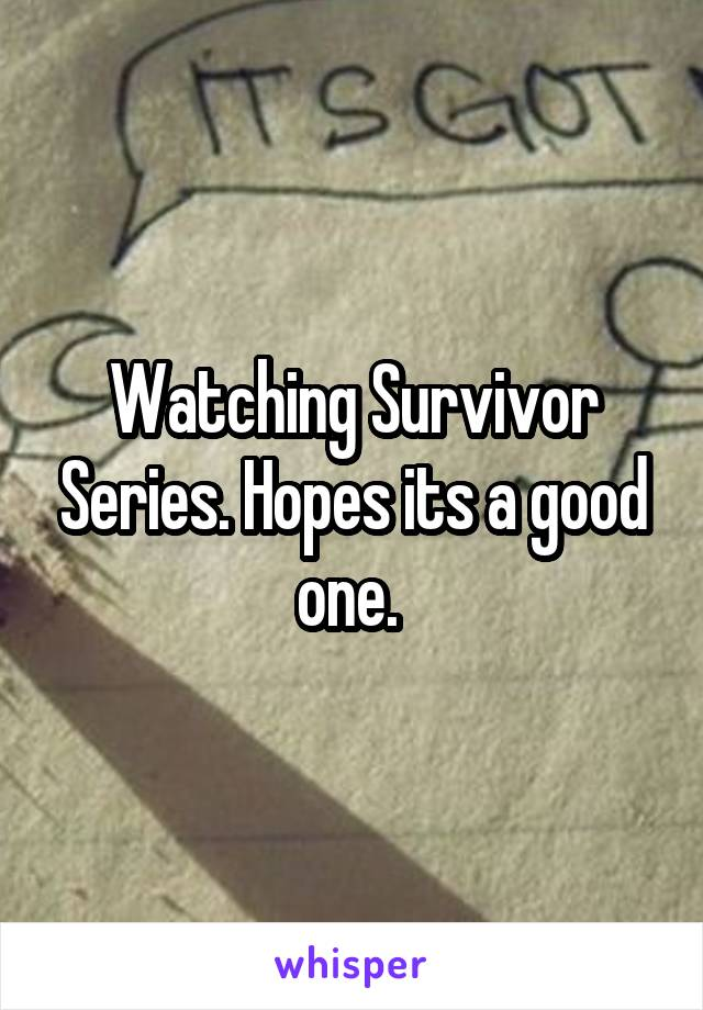 Watching Survivor Series. Hopes its a good one.