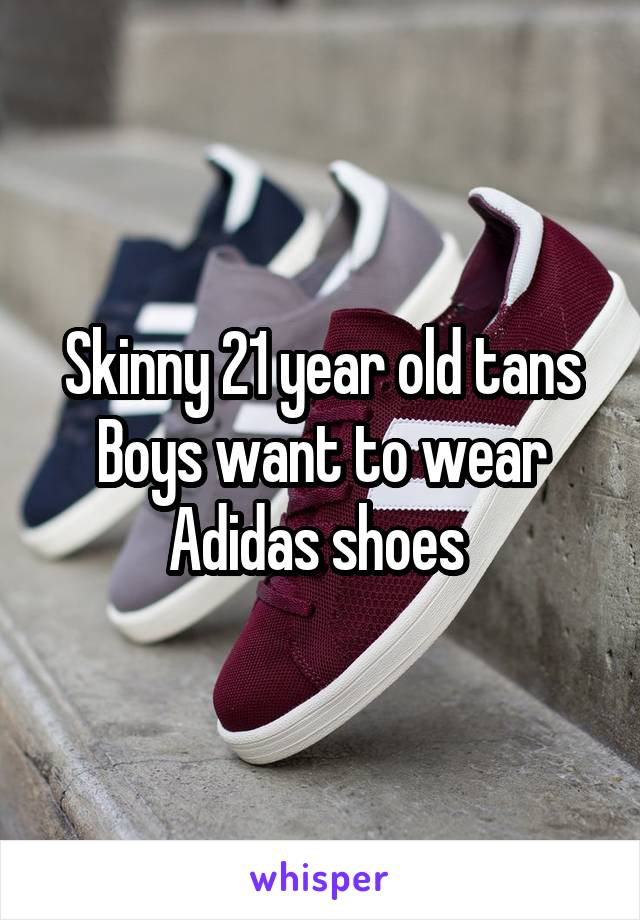 Skinny 21 year old tans Boys want to wear Adidas shoes