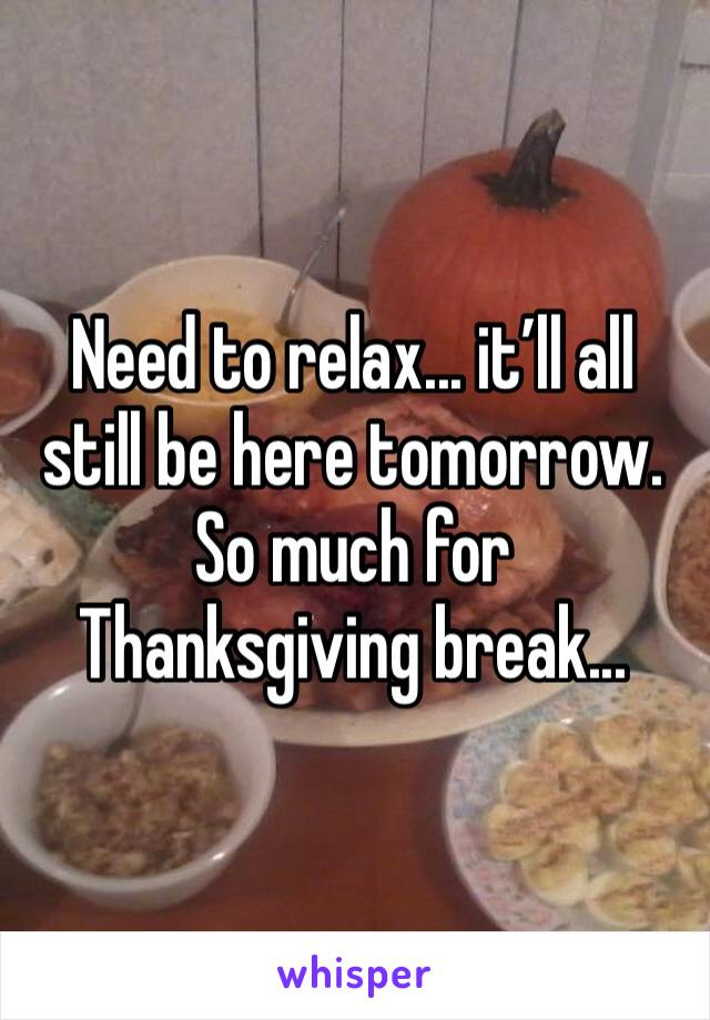 Need to relax... it'll all still be here tomorrow. So much for Thanksgiving break...