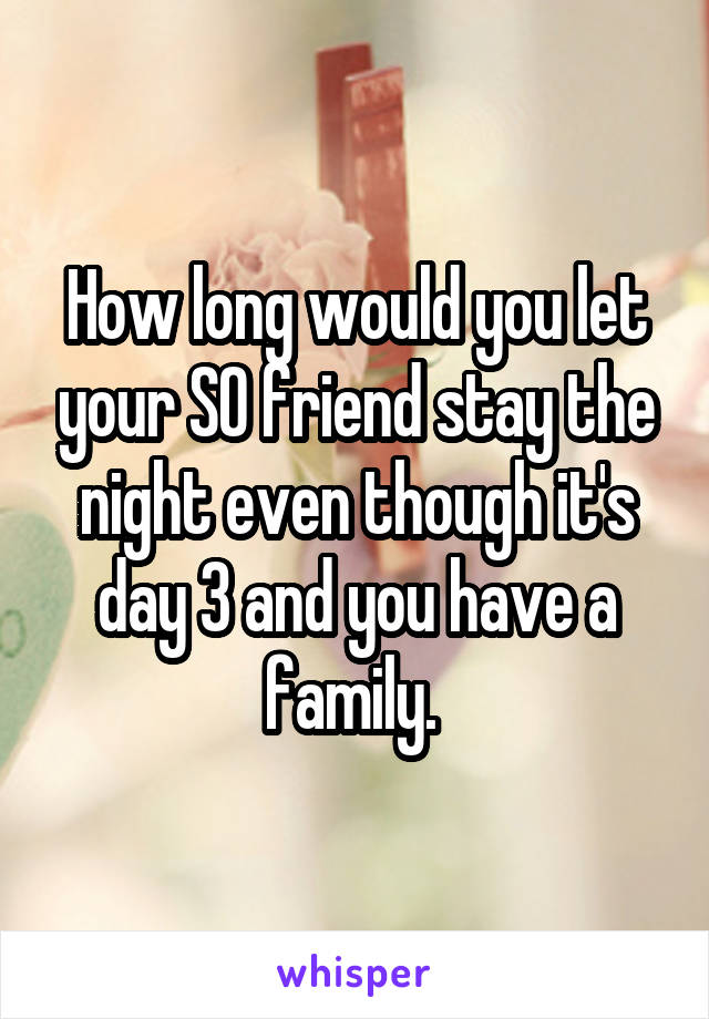 How long would you let your SO friend stay the night even though it's day 3 and you have a family.