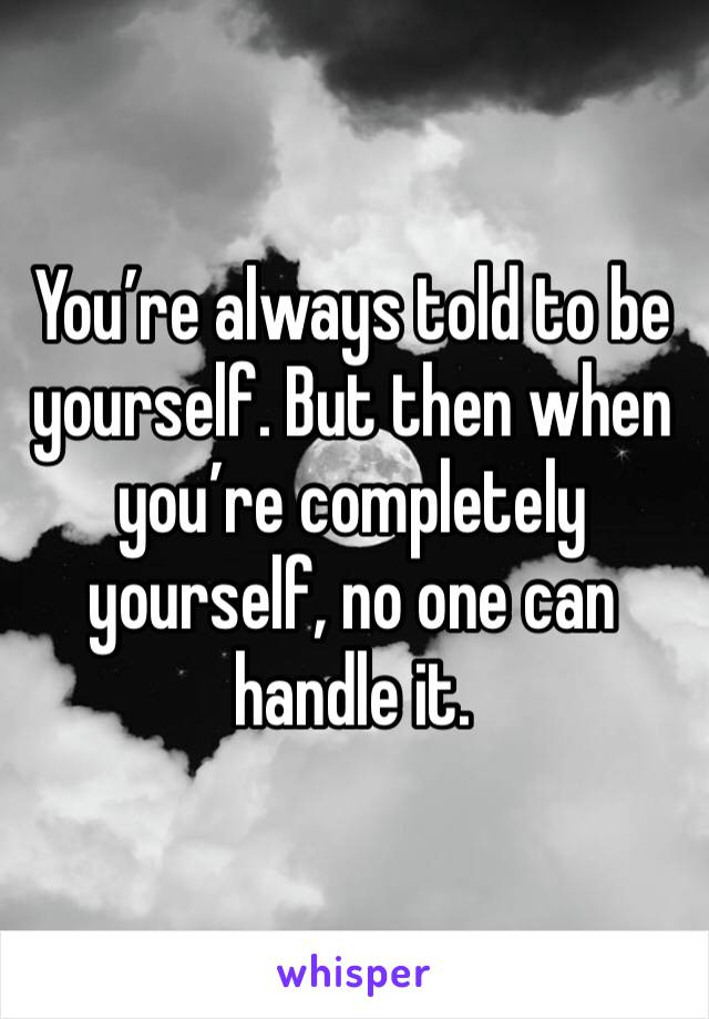 You're always told to be yourself. But then when you're completely yourself, no one can handle it.