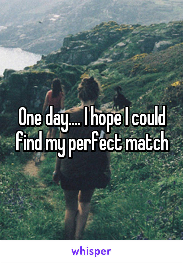 One day.... I hope I could find my perfect match