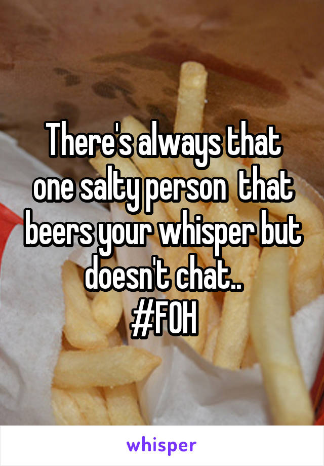There's always that one salty person  that beers your whisper but doesn't chat.. #FOH