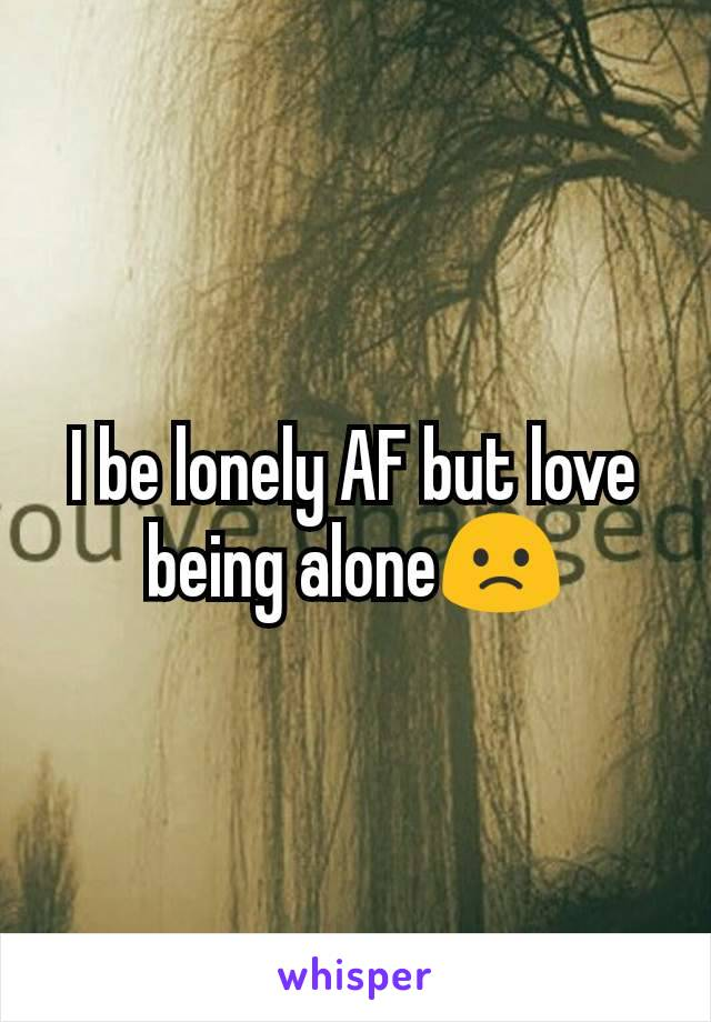 I be lonely AF but love being alone🙁