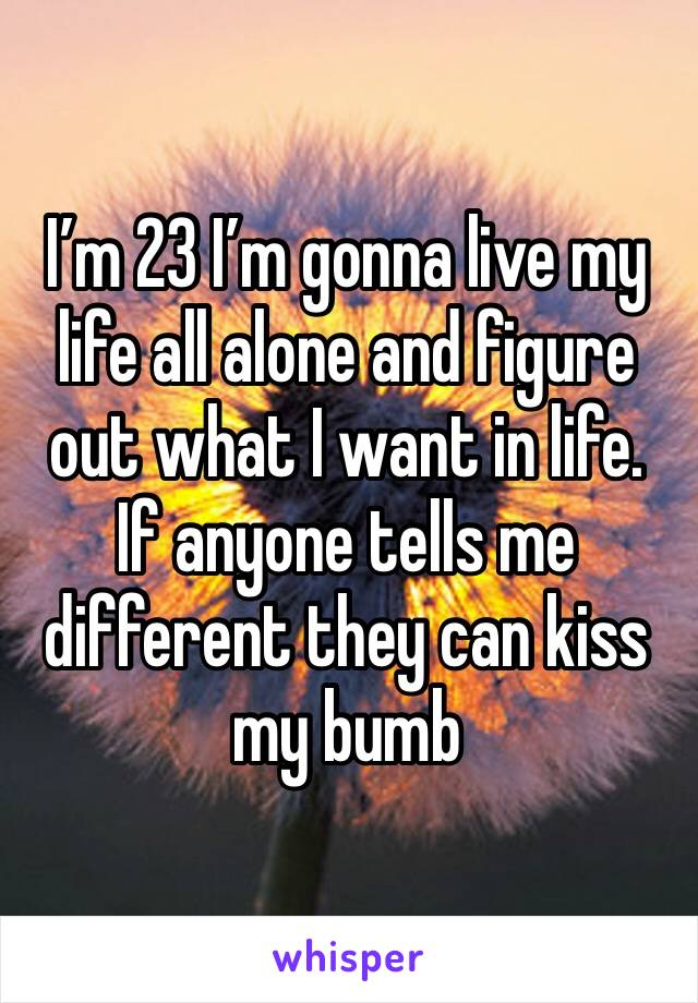 I'm 23 I'm gonna live my life all alone and figure out what I want in life.  If anyone tells me different they can kiss my bumb
