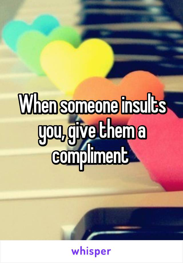 When someone insults you, give them a compliment