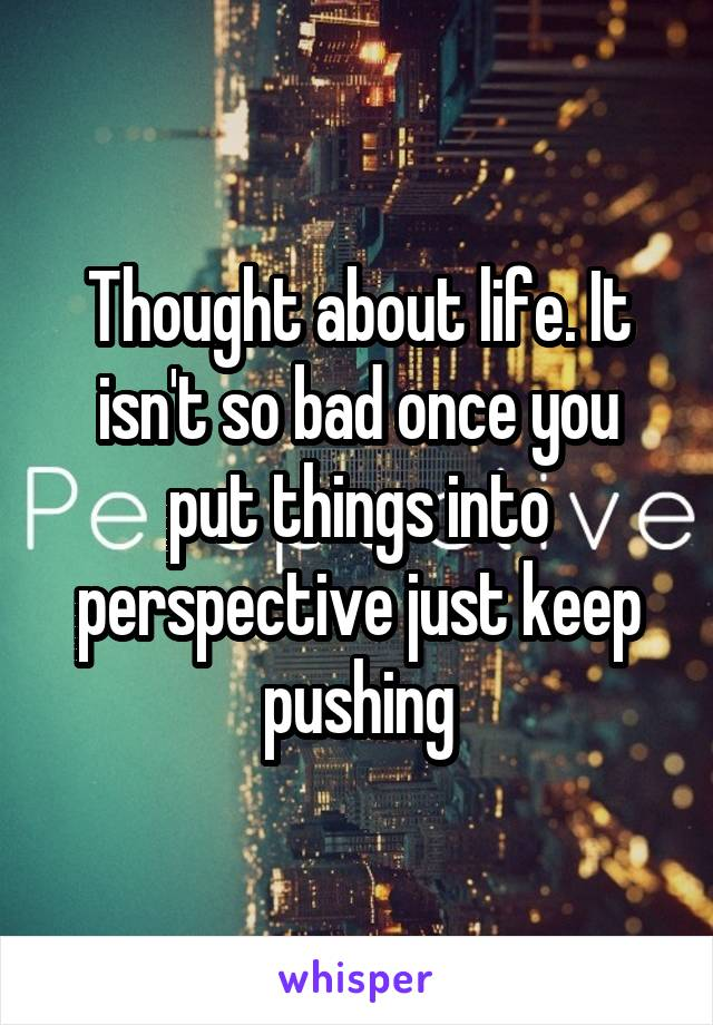 Thought about life. It isn't so bad once you put things into perspective just keep pushing