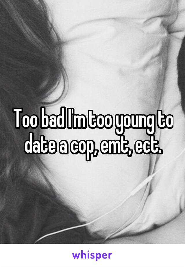Too bad I'm too young to date a cop, emt, ect.