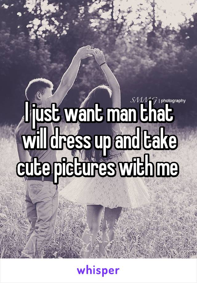 I just want man that will dress up and take cute pictures with me
