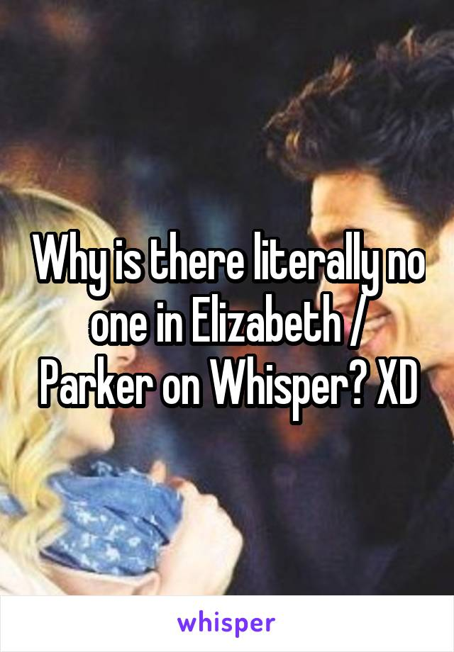 Why is there literally no one in Elizabeth / Parker on Whisper? XD