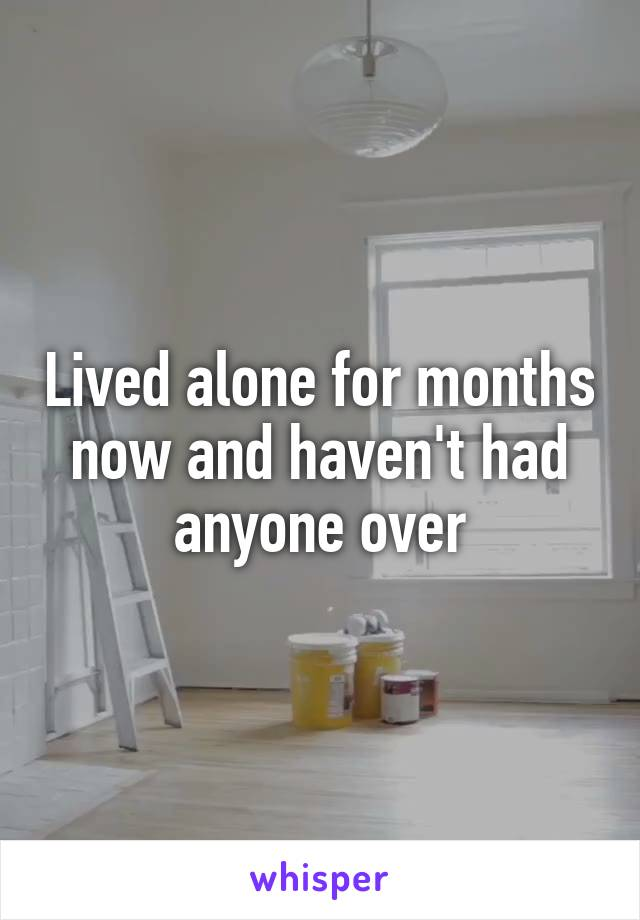Lived alone for months now and haven't had anyone over