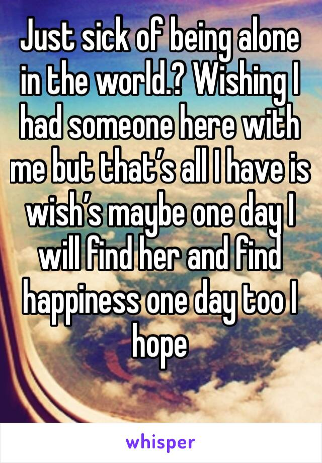 Just sick of being alone in the world.? Wishing I had someone here with me but that's all I have is wish's maybe one day I will find her and find happiness one day too I hope