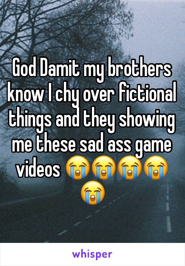 God Damit my brothers know I chy over fictional things and they showing me these sad ass game videos 😭😭😭😭😭