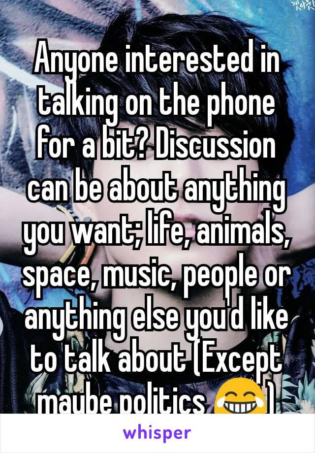 Anyone interested in talking on the phone for a bit? Discussion can be about anything you want; life, animals, space, music, people or anything else you'd like to talk about (Except maybe politics 😂)