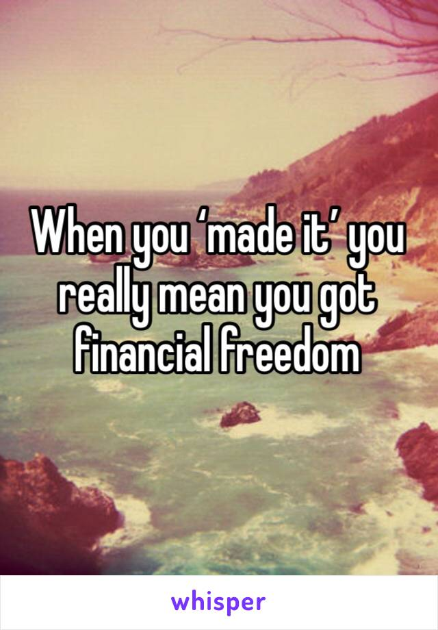 When you 'made it' you really mean you got financial freedom