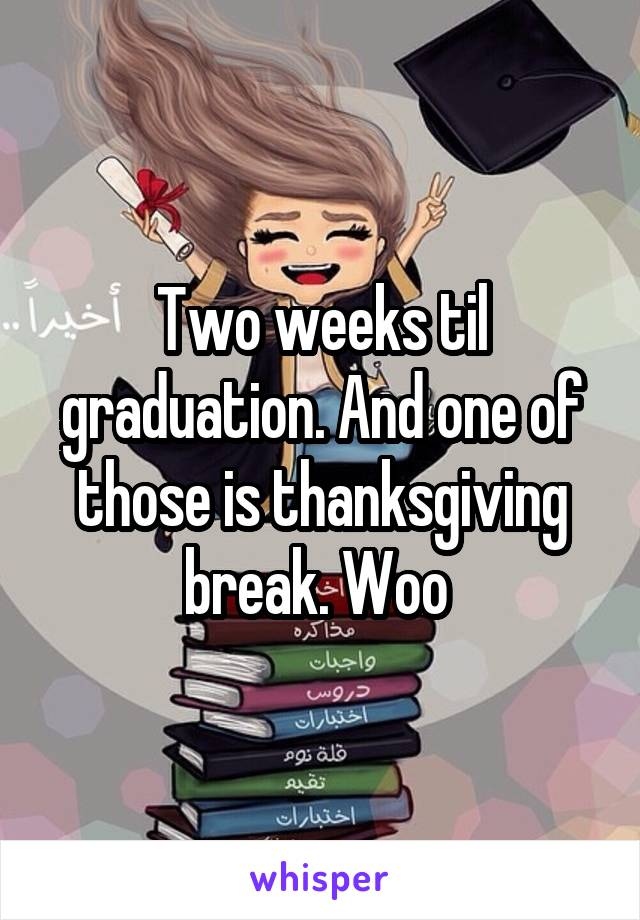 Two weeks til graduation. And one of those is thanksgiving break. Woo