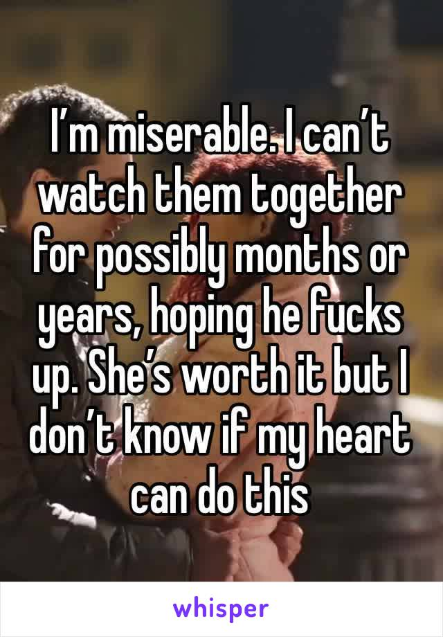 I'm miserable. I can't watch them together for possibly months or years, hoping he fucks up. She's worth it but I don't know if my heart can do this