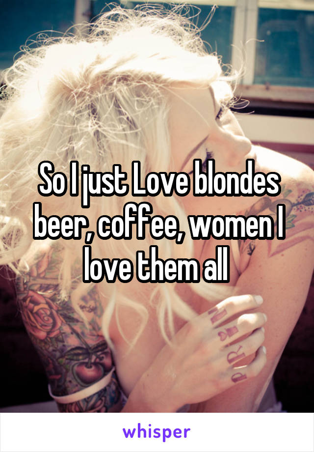 So I just Love blondes beer, coffee, women I love them all